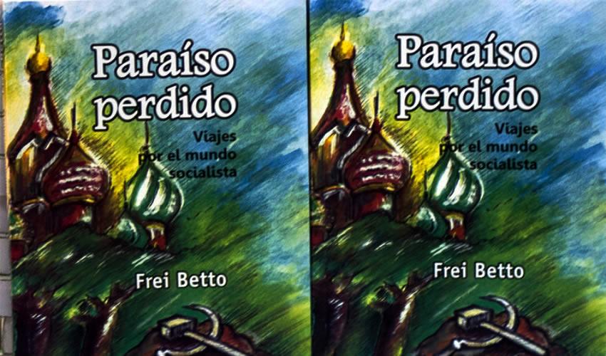 """""""Paraíso Perdido"""" es un Viaje de Frei Betto por el Mundo Socialista"""